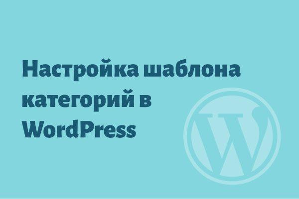 Настройка шаблона категорий в WordPress